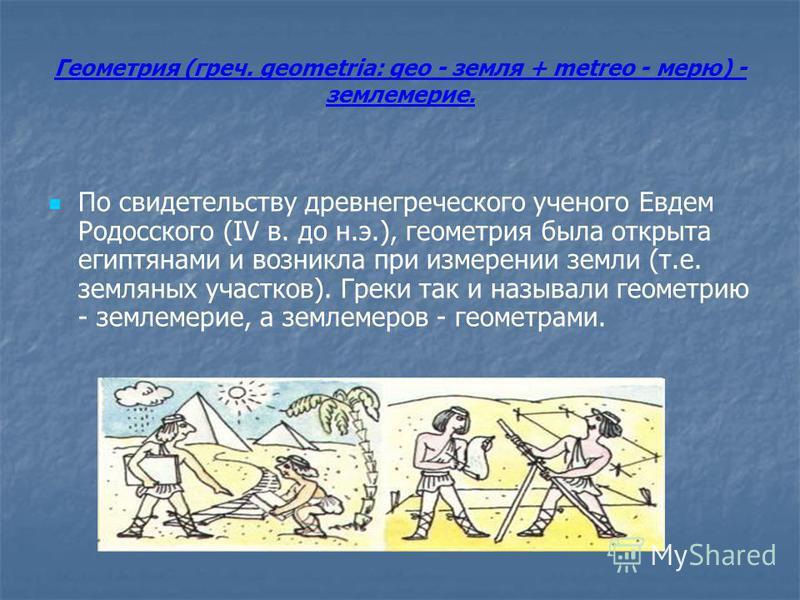 Геометрия (греч. geometria: geo - земля + metreo - мерю) - землемерие. По свидетельству древнегреческого ученого Евдем Родосского (IV в. до н.э.), геометрия была открыта египтянами и возникла при измерении земли (т.е. земляных участков). Греки так и
