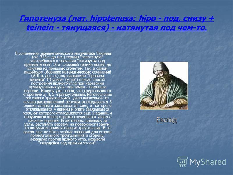 Гипотенуза (лат. hipotenusa: hipo - под, снизу + teinein - тянущаяся) - натянутая под чем-то. В сочинениях древнегреческого математика Евклида (ок. 325 г. до н.э.) термин