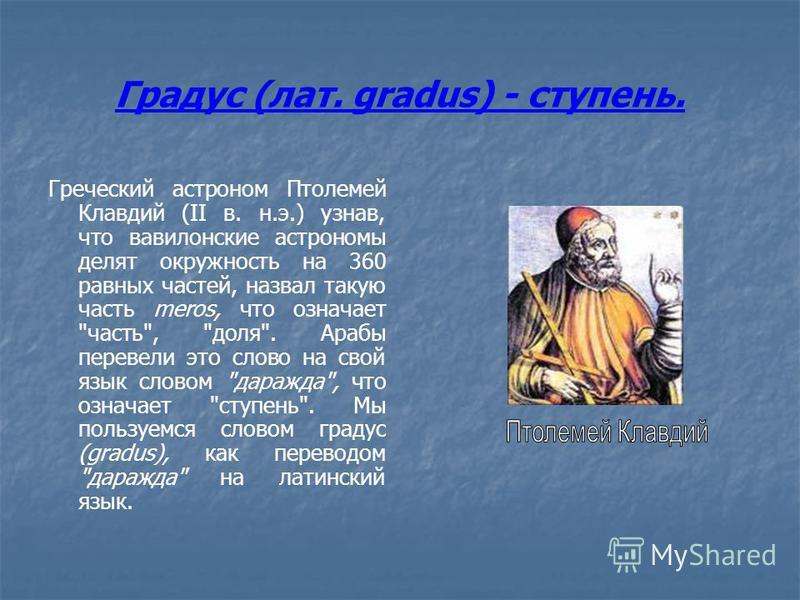 Градус (лат. gradus) - ступень. Греческий астроном Птолемей Клавдий (II в. н.э.) узнав, что вавилонские астрономы делят окружность на 360 равных частей, назвал такую часть meros, что означает