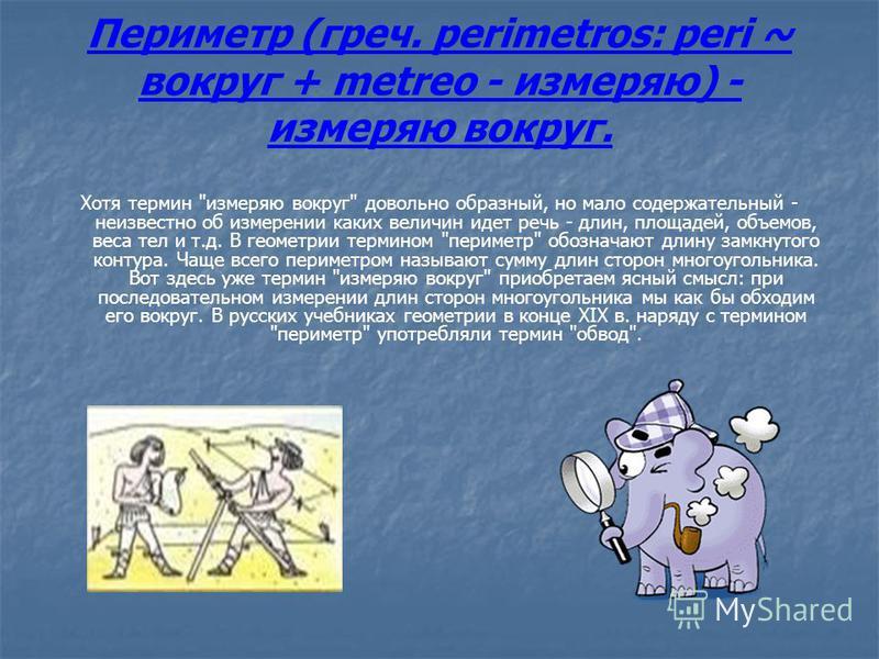 Периметр (греч. perimetros: peri ~ вокруг + metreo - измеряю) - измеряю вокруг. Хотя термин