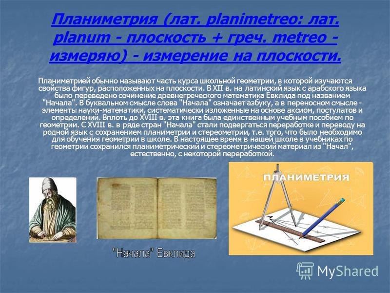 Планиметрия (лат. planimetreo: лат. planum - плоскость + греч. metreo - измеряю) - измерение на плоскости. Планиметрией обычно называют часть курса школьной геометрии, в которой изучаются свойства фигур, расположенных на плоскости. В XII в. на латинс
