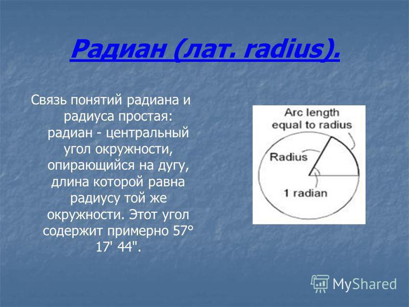 Радиан (лат. radius). Связь понятий радиана и радиуса простая: радиан - центральный угол окружности, опирающийся на дугу, длина которой равна радиусу той же окружности. Этот угол содержит примерно 57° 17' 44.