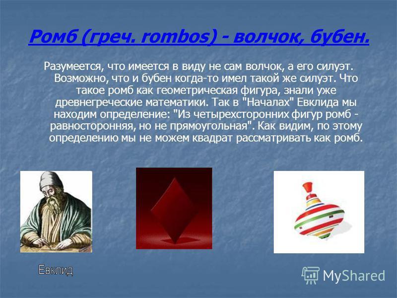 Ромб (греч. rombos) - волчок, бубен. Разумеется, что имеется в виду не сам волчок, а его силуэт. Возможно, что и бубен когда-то имел такой же силуэт. Что такое ромб как геометрическая фигура, знали уже древнегреческие математики. Так в