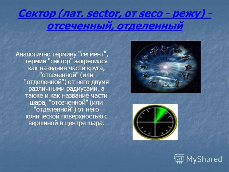 Сектор (лат. sector, от seco - режу) - отсеченный, отделенный Аналогично термину