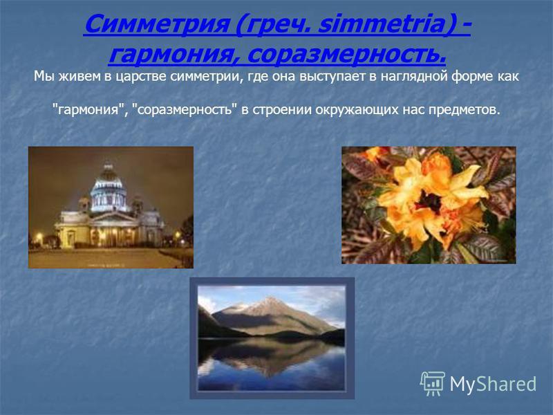 Симметрия (греч. simmetria) - гармония, соразмерность. Мы живем в царстве симметрии, где она выступает в наглядной форме как гармония, соразмерность в строении окружающих нас предметов.