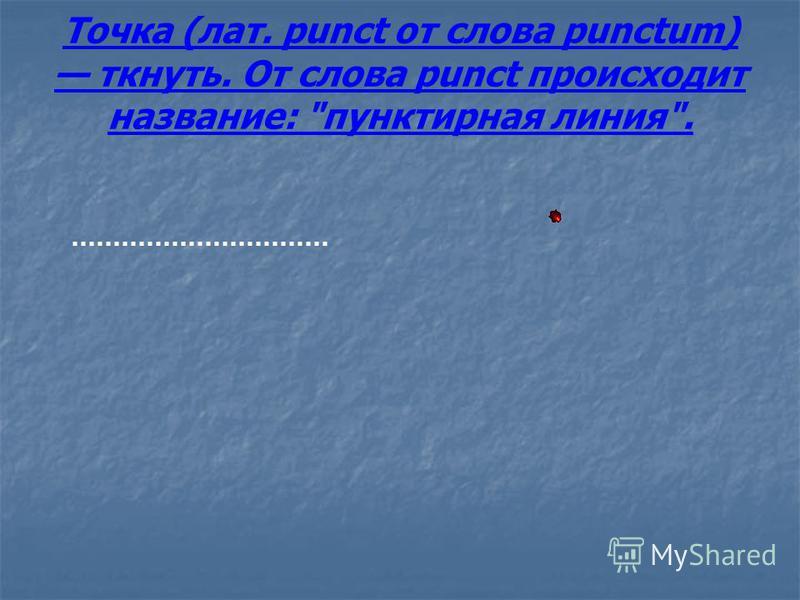 Точка (лат. punct от слова punctum) ткнуть. От слова punct происходит название: пунктирная линия.