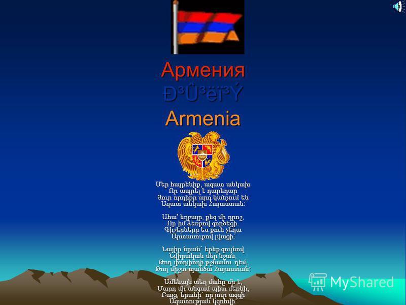 Армения г۳ëï³Ý Armenia Մեր հայրենիք, ազատ անկախ Որ ապրել է դարեդար Յուր որդիքը արդ կանչում են Ազատ անկախ Հայաստան : Ահա ' եղբայր, քեզ մի դրոշ, Որ իմ ձեռքով գործեցի. Գիշերները ես քուն չեղա Արտասուքով լվացի : Նայիր նրան ` երեք գույնով Նվիրական մեր նշ