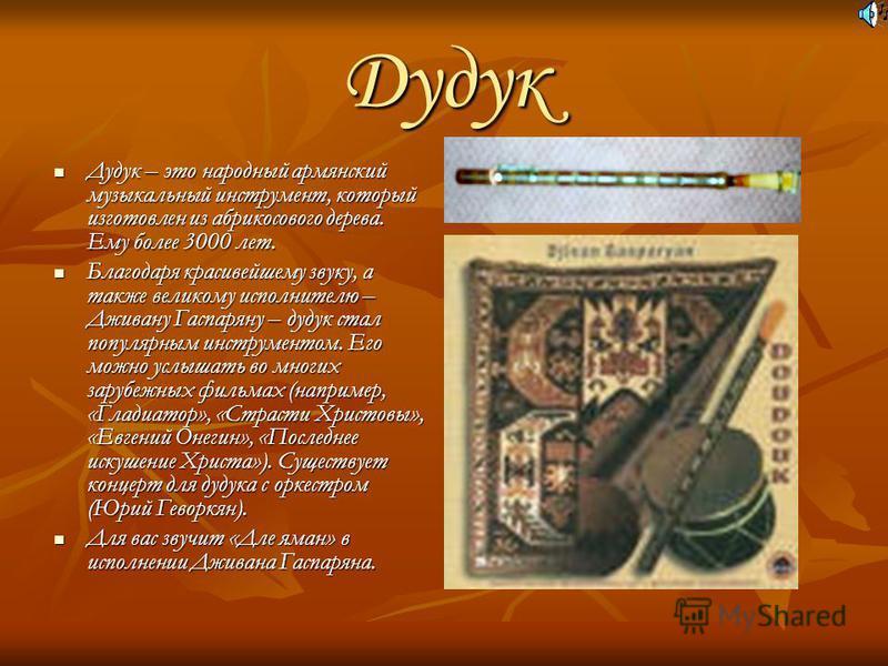 Дудук Дудук – это народный армянский музыкальный инструмент, который изготовлен из абрикосового дерева. Ему более 3000 лет. Дудук – это народный армянский музыкальный инструмент, который изготовлен из абрикосового дерева. Ему более 3000 лет. Благодар