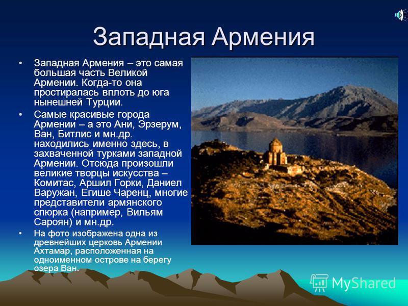 Западная Армения Западная Армения – это самая большая часть Великой Армении. Когда-то она простиралась вплоть до юга нынешней Турции. Самые красивые города Армении – а это Ани, Эрзерум, Ван, Битлис и мн.др. находились именно здесь, в захваченной турк