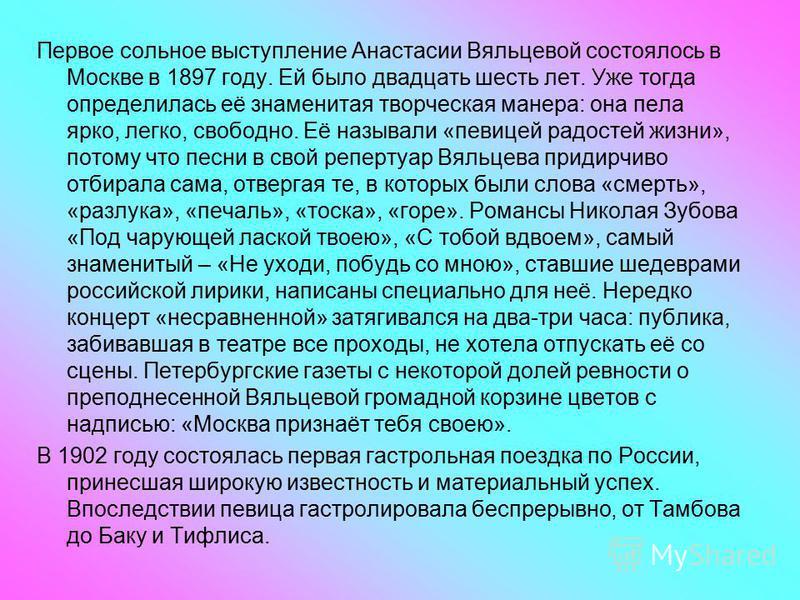 Первое сольное выступление Анастасии Вяльцевой состоялось в Москве в 1897 году. Ей было двадцать шесть лет. Уже тогда определилась её знаменитая творческая манера: она пела ярко, легко, свободно. Её называли «певицей радостей жизни», потому что песни