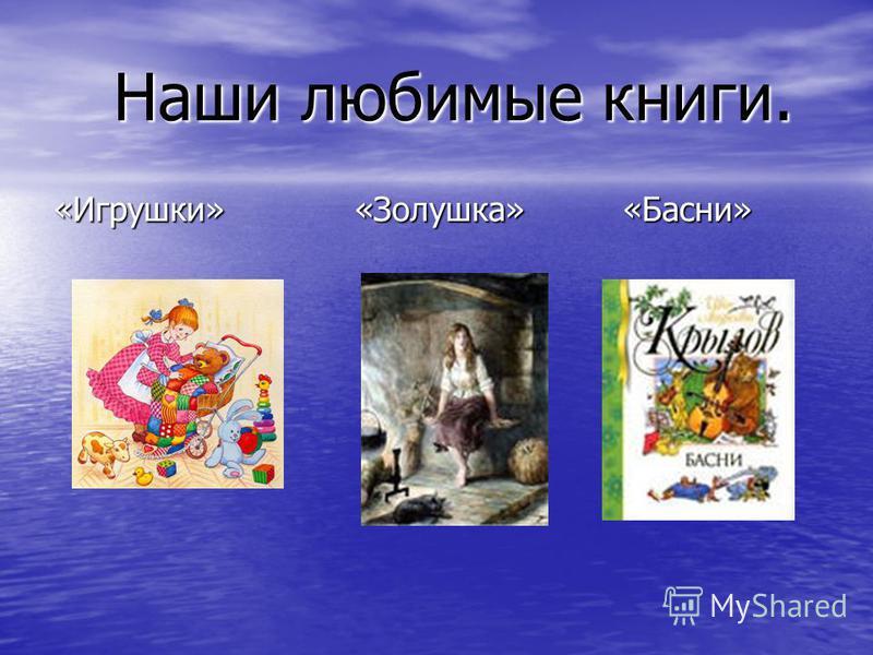 Наши любимые книги. Наши любимые книги. «Игрушки» «Золушка» «Басни»