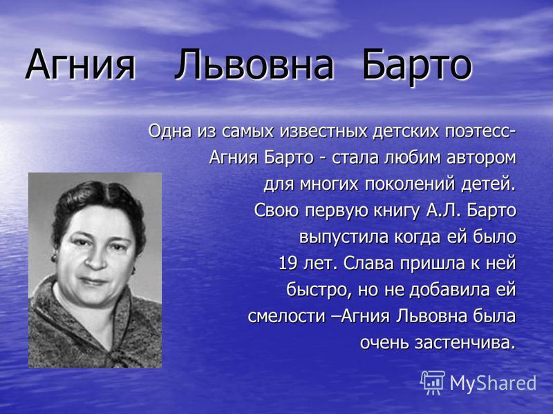 Агния Львовна Барто Одна из самых известных детских поэтесс- Агния Барто - стала любим автором для многих поколений детей. для многих поколений детей. Свою первую книгу А.Л. Барто выпустила когда ей было выпустила когда ей было 19 лет. Слава пришла к