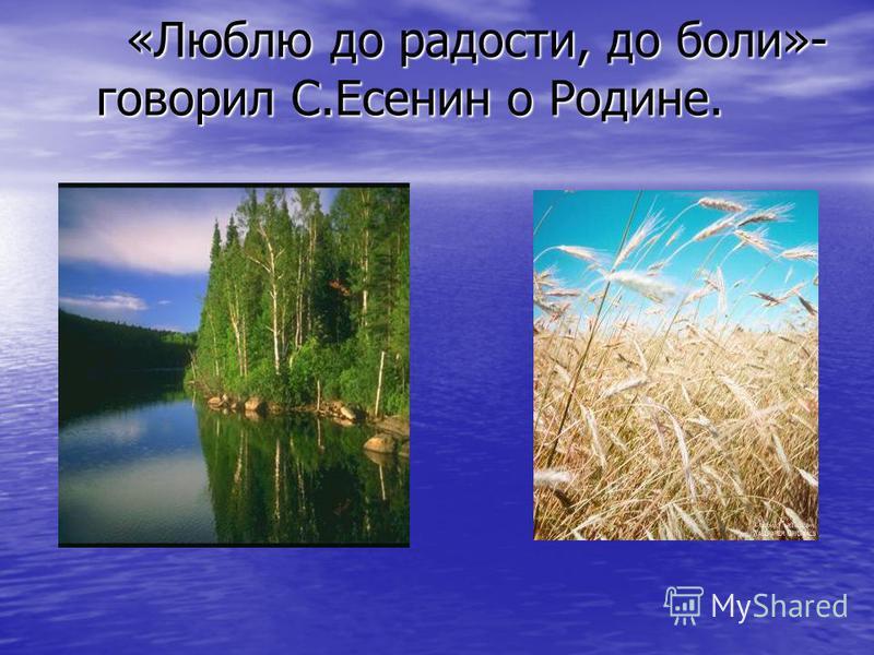«Люблю до радости, до боли»- говорил С.Есенин о Родине. «Люблю до радости, до боли»- говорил С.Есенин о Родине.