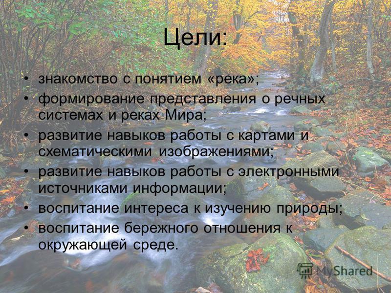 Цели: знакомство с понятием «река»; формирование представления о речных системах и реках Мира; развитие навыков работы с картами и схематическими изображениями; развитие навыков работы с электронными источниками информации; воспитание интереса к изуч