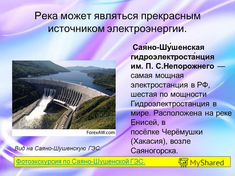 Река может являться прекрасным источником электроэнергии. Сая́но-Шу́женская гидроэлектроста́нция им. П. С.Непорожнего самая мощная электростанция в РФ, шестая по мощности Гидроэлектростанция в мире. Расположена на реке Енисей, в посёлке Черёмушки (Ха