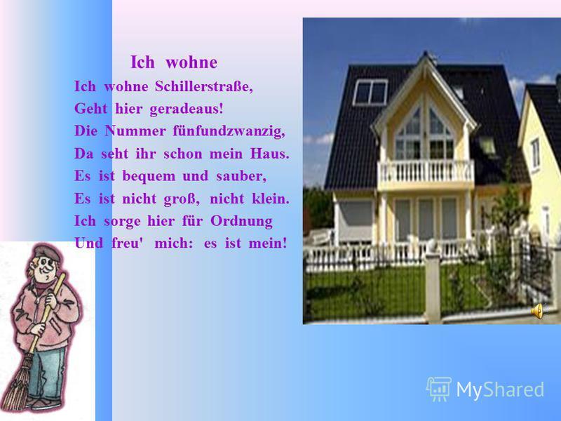 Ich wohne Ich wohne Schillerstraße, Geht hier geradeaus! Die Nummer fünfundzwanzig, Da seht ihr schon mein Haus. Es ist bequem und sauber, Es ist nicht groß, nicht klein. Ich sorge hier für Ordnung Und freu' mich: es ist mein!