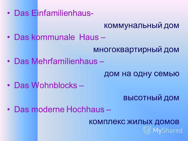 Das Einfamilienhaus- коммунальный дом Das kommunale Haus – многоквартирный дом Das Mehrfamilienhaus – дом на одну семью Das Wohnblocks – высотный дом Das moderne Hochhaus – комплекс жилых домов