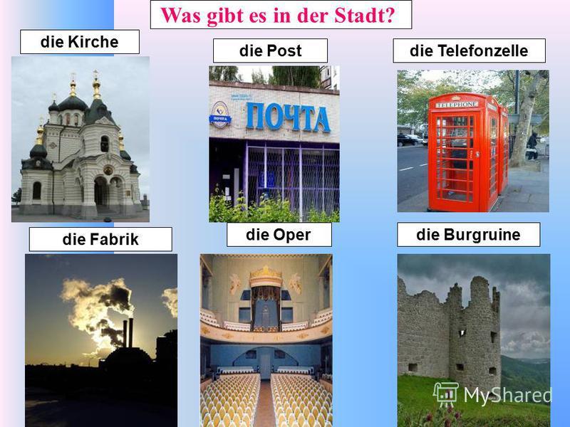 die Kirche die Fabrik die Operdie Burgruine die Postdie Telefonzelle Was gibt es in der Stadt?