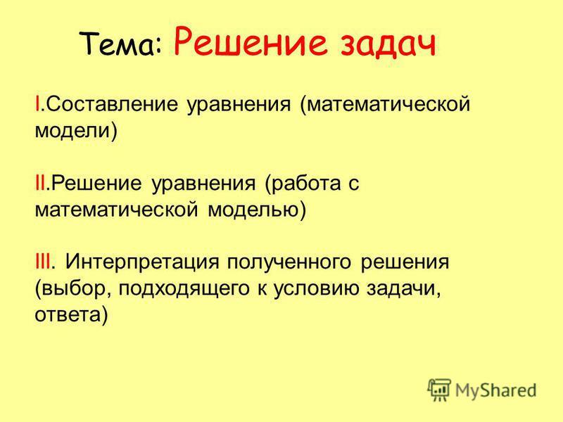 Тема: Решение задач I.Составление уравнения (математической модели) II.Решение уравнения (работа с математической моделью) III. Интерпретация полученного решения (выбор, подходящего к условию задачи, ответа)
