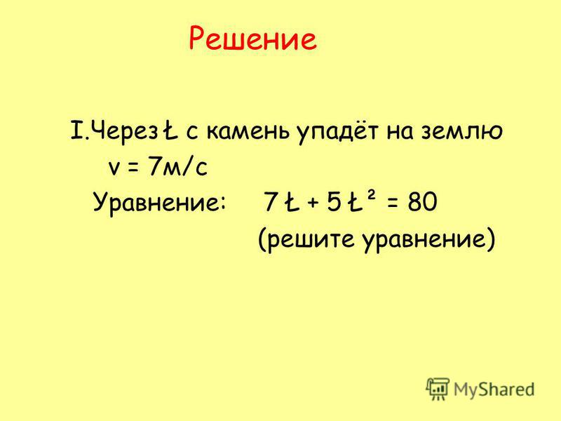 Решение Ι.Через Ł c камень упадёт на землю v = 7 м/с Уравнение: 7 Ł + 5 Ł² = 80 (решите уравнение)