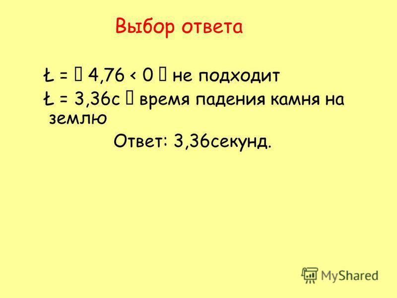 Выбор ответа Ł = 4,76 < 0 не подходит Ł = 3,36 с время падения камня на землю Ответ: 3,36 секунд.