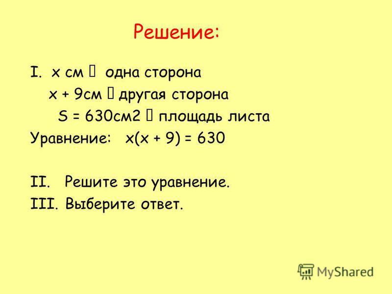 Решение: I. х см одна сторона х + 9 см другая сторона S = 630 см 2 площадь листа Уравнение: х(х + 9) = 630 II.Решите это уравнение. III.Выберите ответ.