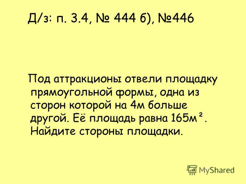 Д/з: п. 3.4, 444 б), 446 Под аттракционы отвели площадку прямоугольной формы, одна из сторон которой на 4 м больше другой. Её площадь равна 165 м². Найдите стороны площадки.