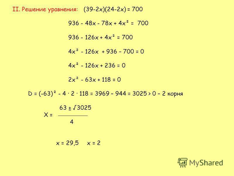 II. Решение уравнения: (39-2 х)(24-2 х) = 700 936 - 48 х - 78 х + 4 х² = 700 936 - 126 х + 4 х² = 700 4 х² - 126 х + 936 – 700 = 0 4 х² - 126 х + 236 = 0 2 х² - 63 х + 118 = 0 D = (-63)² - 4 · 2 · 118 = 3969 – 944 = 3025 > 0 – 2 корня 63 ± 3025 Х = 4