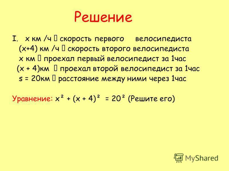Решение I. х км /ч скорость первого велосипедиста (х+4) км /ч скорость второго велосипедиста х км проехал первый велосипедист за 1 час (х + 4)км проехал второй велосипедист за 1 час s = 20 км расстояние между ними через 1 час Уравнение: х² + (х + 4)²