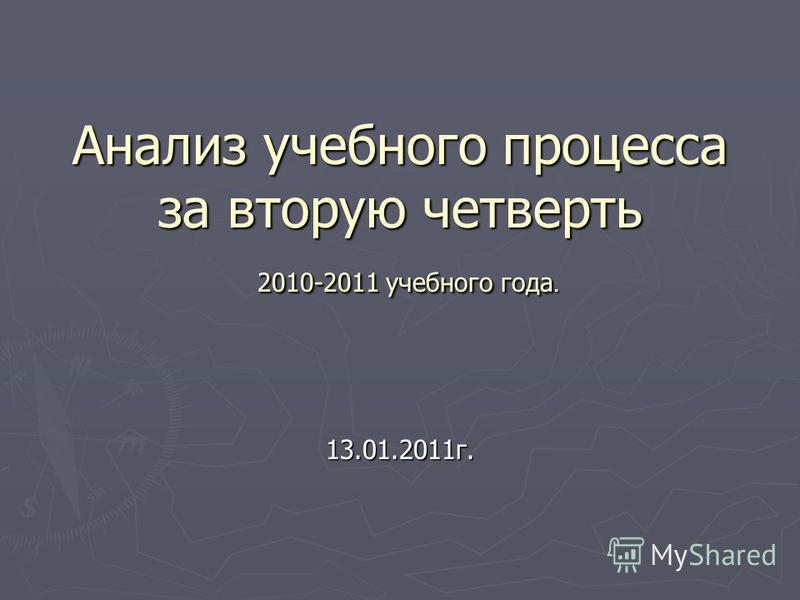 Анализ учебного процесса за вторую четверть 2010-2011 учебного года. 13.01.2011 г.