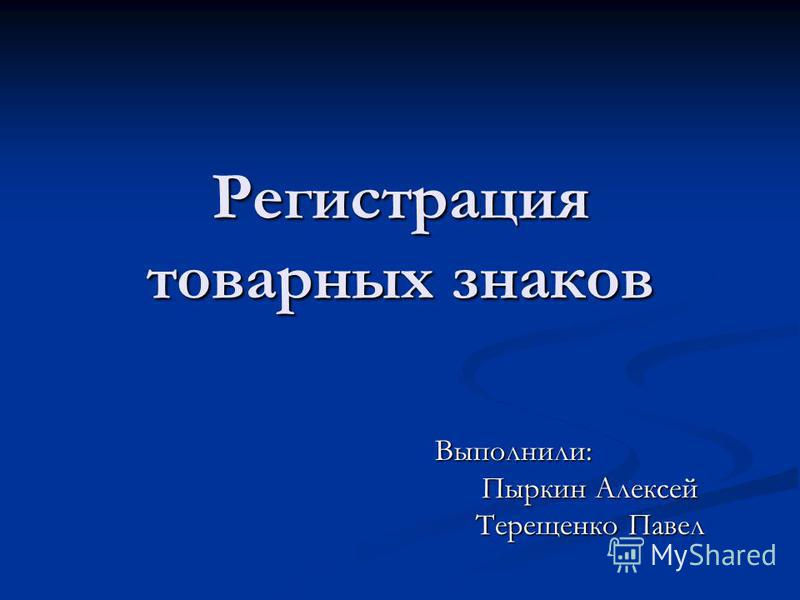 Регистрация товарных знаков Выполнили: Пыркин Алексей Терещенко Павел