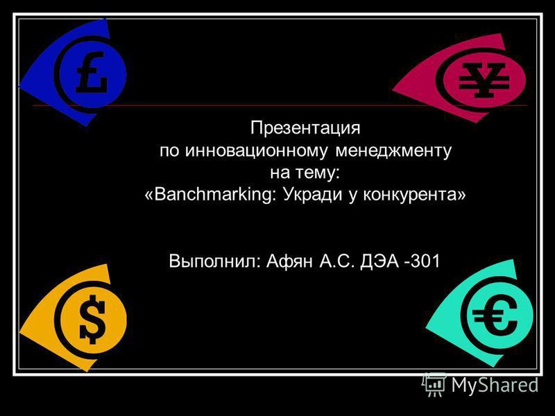 Презентация по инновационному менеджменту на тему: «Banchmarking: Укради у конкурента» Выполнил: Афян А.С. ДЭА -301