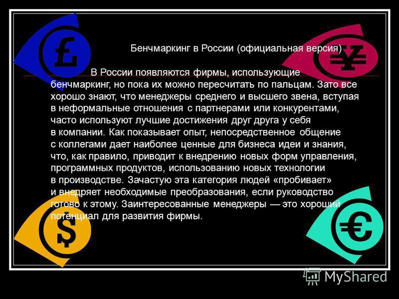 Бенчмаркинг в России (официальная версия) В России появляются фирмы, использующие бенчмаркинг, но пока их можно пересчитать по пальцам. Зато все хорошо знают, что менеджеры среднего и высшего звена, вступая в неформальные отношения с партнерами или к