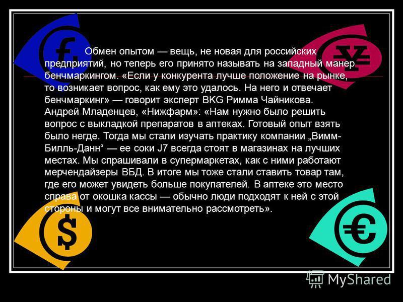 Обмен опытом вещь, не новая для российских предприятий, но теперь его принято называть на западный манер бенчмаркингом. «Если у конкурента лучше положение на рынке, то возникает вопрос, как ему это удалось. На него и отвечает бенчмаркинг» говорит экс