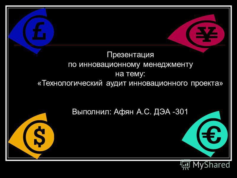 Презентация по инновационному менеджменту на тему: «Технологический аудит инновационного проекта» Выполнил: Афян А.С. ДЭА -301
