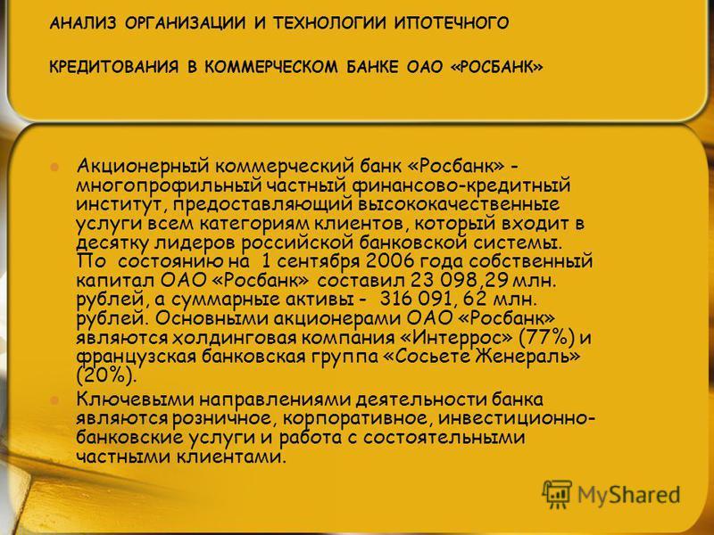 АНАЛИЗ ОРГАНИЗАЦИИ И ТЕХНОЛОГИИ ИПОТЕЧНОГО КРЕДИТОВАНИЯ В КОММЕРЧЕСКОМ БАНКЕ ОАО «РОСБАНК» Акционерный коммерческий банк «Росбанк» - многопрофильный частный финансово-кредитный институт, предоставляющий высококачественные услуги всем категориям клиен