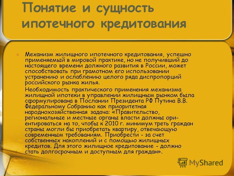 Понятие и сущность ипотечного кредитования Механизм жилищного ипотечного кредитования, успешно применяемый в мировой практике, но не получивший до настоящего времени должного развития в России, может способствовать при грамотном его использовании уст