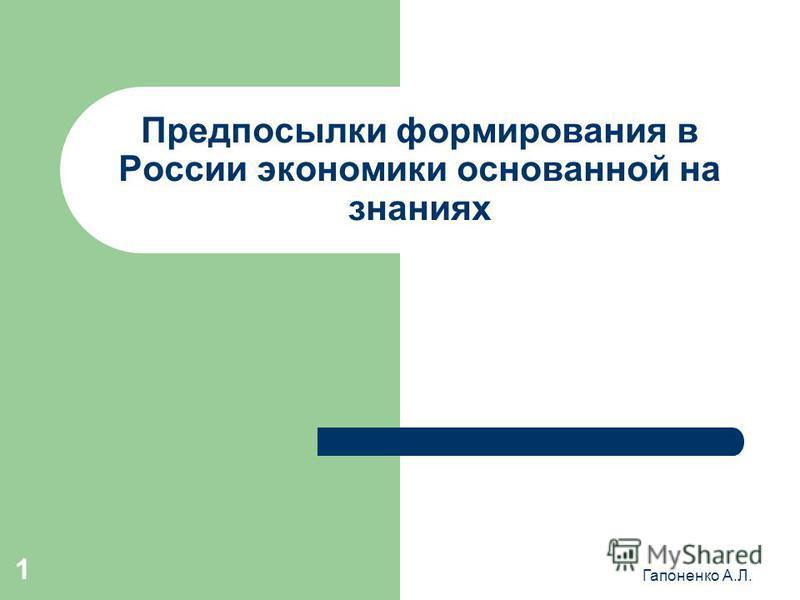 Гапоненко А.Л. 1 Предпосылки формирования в России экономики основанной на знаниях