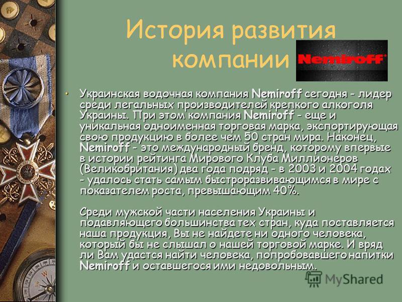 История развития компании Украинская водочная компания Nemiroff сегодня - лидер среди легальных производителей крепкого алкоголя Украины. При этом компания Nemiroff - еще и уникальная одноименная торговая марка, экспортирующая свою продукцию в более