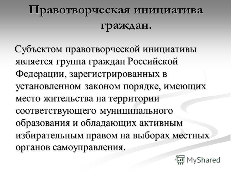 Правотворческая инициатива граждан. Субъектом правотворческой инициативы является группа граждан Российской Федерации, зарегистрированных в установленном законом порядке, имеющих место жительства на территории соответствующего муниципального образова