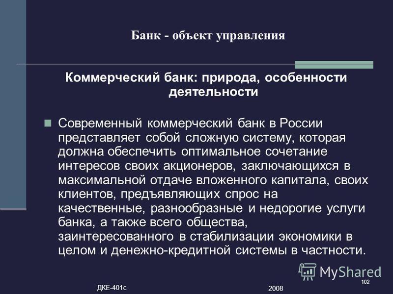 102 Банк - объект управления Коммерческий банк: природа, особенности деятельности Современный коммерческий банк в России представляет собой сложную систему, которая должна обеспечить оптимальное сочетание интересов своих акционеров, заключающихся в м