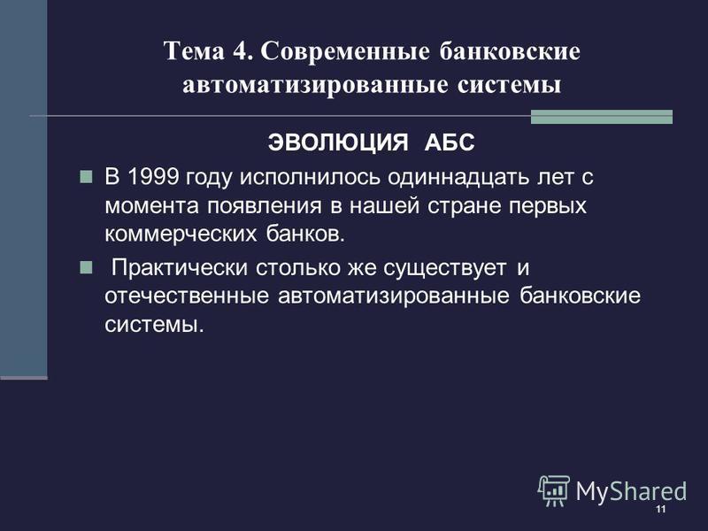 11 Тема 4. Современные банковские автоматизированные системы ЭВОЛЮЦИЯ АБС В 1999 году исполнилось одиннадцать лет с момента появления в нашей стране первых коммерческих банков. Практически столько же существует и отечественные автоматизированные банк