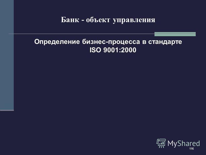116 Банк - объект управления Определение бизнес-процесса в стандарте ISO 9001:2000