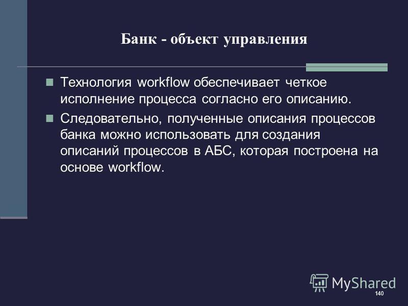 140 Банк - объект управления Технология workflow обеспечивает четкое исполнение процесса согласно его описанию. Следовательно, полученные описания процессов банка можно использовать для создания описаний процессов в АБС, которая построена на основе w