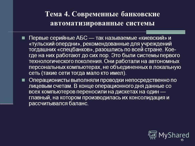 15 Тема 4. Современные банковские автоматизированные системы Первые серийные АБС так называемые «киевский» и «тульский опер дни», рекомендованные для учреждений тогдашних «спец банков», разошлись по всей стране. Кое- где на них работают до сих пор. Э