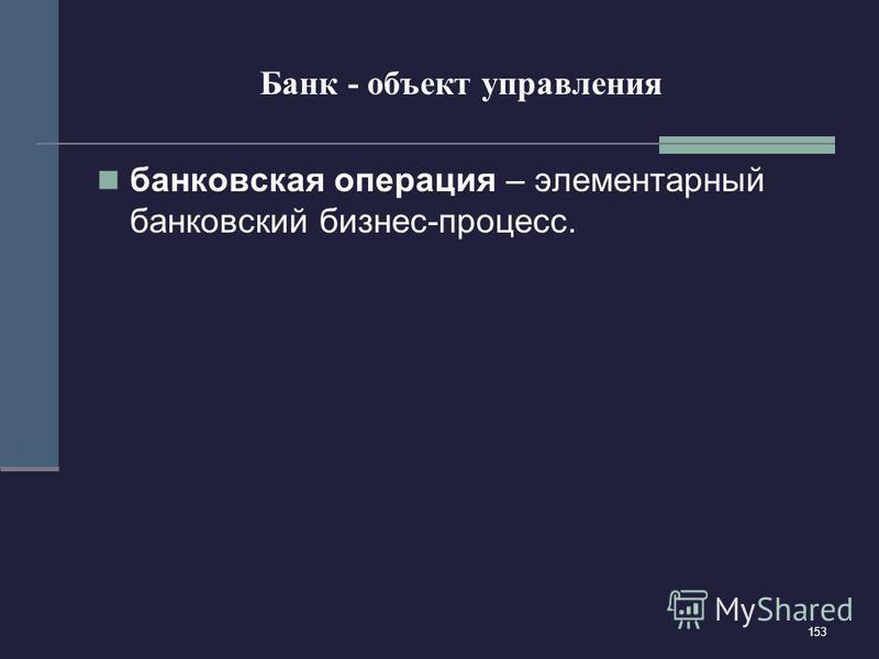 153 Банк - объект управления банковская операция – элементарный банковский бизнес-процесс.
