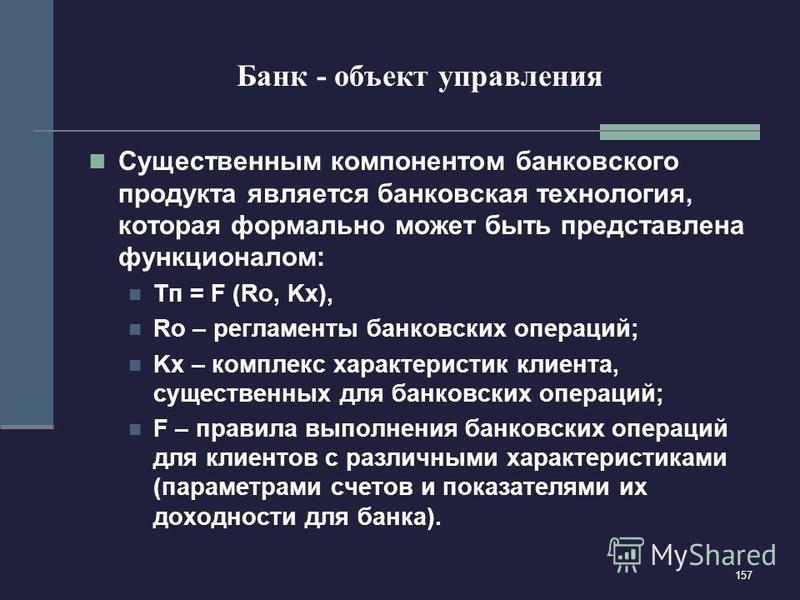 157 Банк - объект управления Существенным компонентом банковского продукта является банковская технология, которая формально может быть представлена функционалом: Тп = F (Ro, Kx), Ro – регламенты банковских операций; Kx – комплекс характеристик клиен