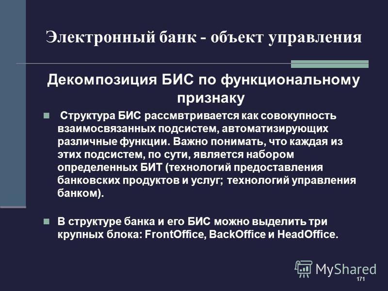 171 Электронный банк - объект управления Декомпозиция БИС по функциональному признаку Структура БИС рассмвтривается как совокупность взаимосвязанных подсистем, автоматизирующих различные функции. Важно понимать, что каждая из этих подсистем, по сути,