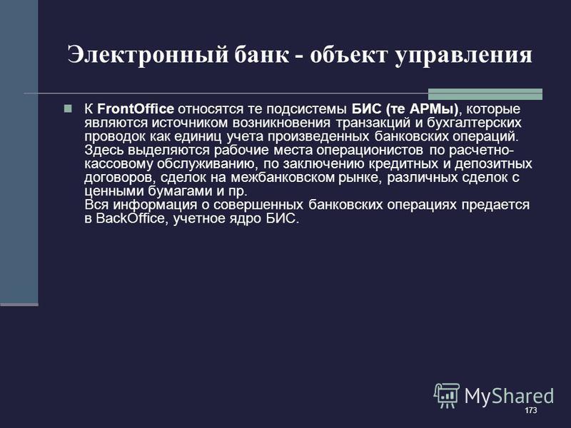 173 Электронный банк - объект управления К FrontOffice относятся те подсистемы БИС (те АРМы), которые являются источником возникновения транзакций и бухгалтерских проводок как единиц учета произведенных банковских операций. Здесь выделяются рабочие м