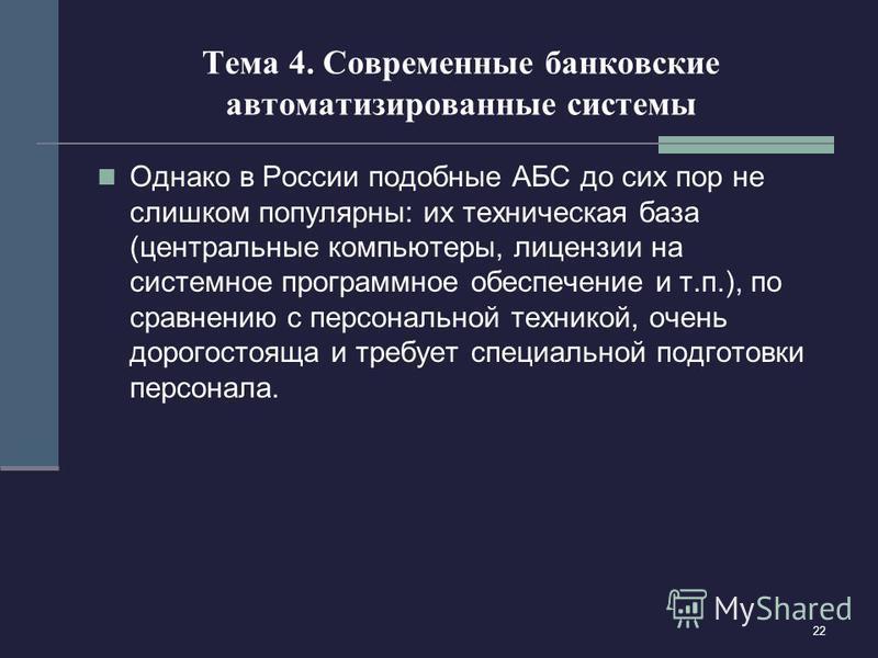 22 Тема 4. Современные банковские автоматизированные системы Однако в России подобные АБС до сих пор не слишком популярны: их техническая база (центральные компьютеры, лицензии на системное программное обеспечение и т.п.), по сравнению с персональной